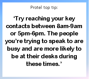 Protel top tip: 'Try reaching your key contacts between 8am-9am or 5pm-6pm. The people you're trying to speak to are busy and are more likely to be at their desks during these times.'